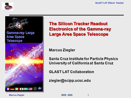 GLAST LAT Silicon Tracker Marcus ZieglerIEEE 2005 1 The Silicon Tracker Readout Electronics of the Gamma-ray Large Area Space Telescope Marcus Ziegler.