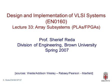 S. Reda EN160 SP'07 Design and Implementation of VLSI Systems (EN0160) Lecture 33: Array Subsystems (PLAs/FPGAs) Prof. Sherief Reda Division of Engineering,