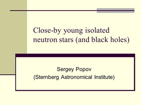 Close-by young isolated neutron stars (and black holes) Sergey Popov (Sternberg Astronomical Institute)