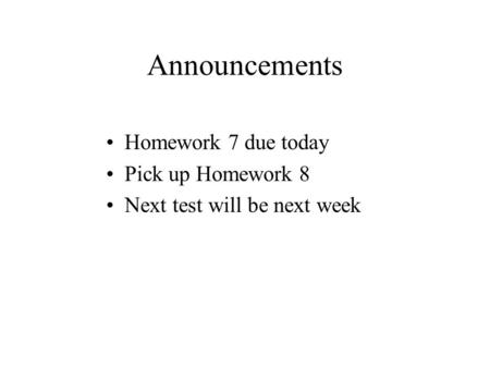 Announcements Homework 7 due today Pick up Homework 8 Next test will be next week.