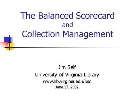 The Balanced Scorecard and Collection Management Jim Self University of Virginia Library www.lib.virginia.edu/bsc June 17, 2002.