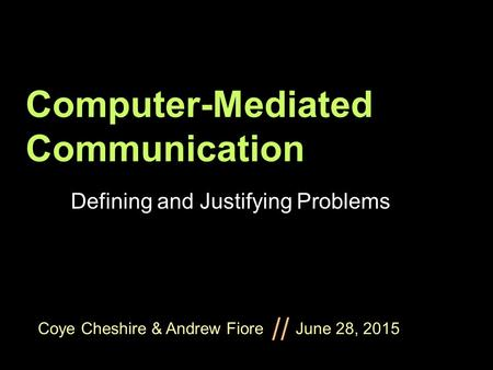 Coye Cheshire & Andrew Fiore June 28, 2015 // Computer-Mediated Communication Defining and Justifying Problems.