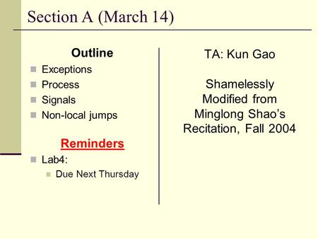 Section A (March 14) Outline Exceptions Process Signals Non-local jumps Reminders Lab4: Due Next Thursday TA: Kun Gao Shamelessly Modified from Minglong.