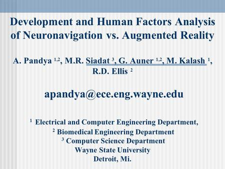 Development and Human Factors Analysis of Neuronavigation vs. Augmented Reality A. Pandya 1,2, M.R. Siadat 3, G. Auner 1,2, M. Kalash 1, R.D. Ellis 2