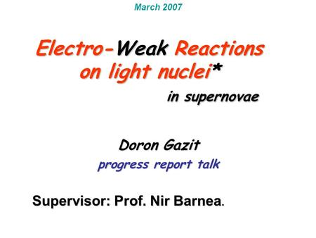 Electro-Weak Reactions on light nuclei* in supernovae Doron Gazit progress report talk March 2007 Supervisor: Prof. Nir Barnea. Electro-Weak Reactions.