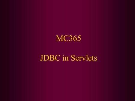 MC365 JDBC in Servlets. Today We Will Cover: DBVisualizer Using JDBC in servlets Using properties files.