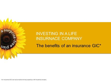 INVESTING IN A LIFE INSURNACE COMPANY The benefits of an insurance GIC* *An insurance GIC is an accumulation annuity issued by a life insurance company.