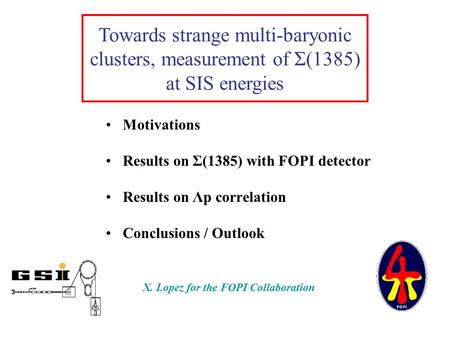 Motivations Results on Σ(1385) with FOPI detector Results on Λp correlation Conclusions / Outlook Towards strange multi-baryonic clusters, measurement.