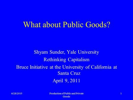 6/28/2015Production of Public and Private Goods 1 What about Public Goods? Shyam Sunder, Yale University Rethinking Capitalism Bruce Initiative at the.