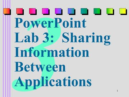 1 3 PowerPoint Lab 3: Sharing Information Between Applications.