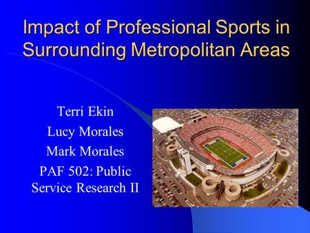Impact of Professional Sports in Surrounding Metropolitan Areas Terri Ekin Lucy Morales Mark Morales PAF 502: Public Service Research II.