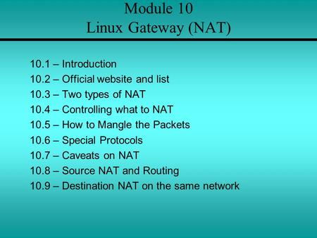 Module 10 Linux Gateway (NAT) 10.1 – Introduction 10.2 – Official website and list 10.3 – Two types of NAT 10.4 – Controlling what to NAT 10.5 – How to.
