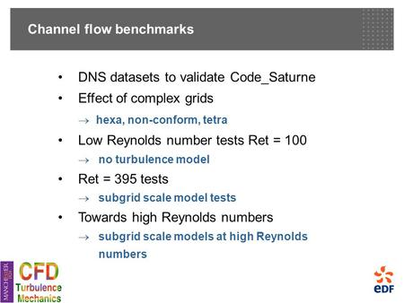 Channel flow benchmarks DNS datasets to validate Code_Saturne Effect of complex grids  hexa, non-conform, tetra Low Reynolds number tests Ret = 100 
