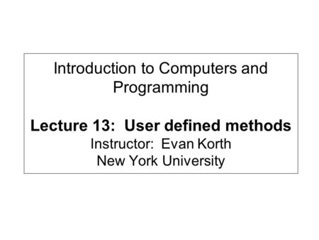 Introduction to Computers and Programming Lecture 13: User defined methods Instructor: Evan Korth New York University.
