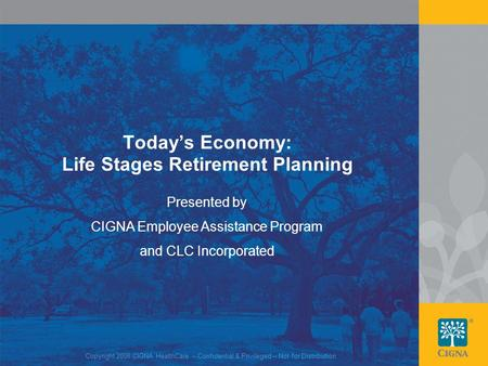 1 Today's Economy: Life Stages Retirement Planning Presented by CIGNA Employee Assistance Program and CLC Incorporated Copyright 2008 CIGNA HealthCare.