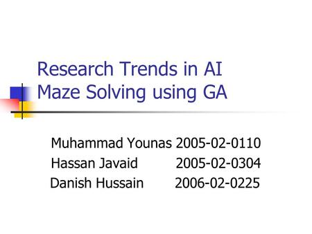 Research Trends in AI Maze Solving using GA Muhammad Younas 2005-02-0110 Hassan Javaid 2005-02-0304 Danish Hussain 2006-02-0225.