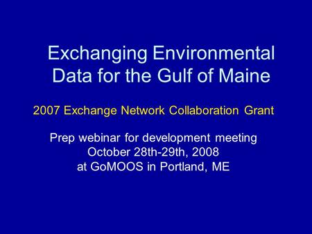 Exchanging Environmental Data for the Gulf of Maine 2007 Exchange Network Collaboration Grant Prep webinar for development meeting October 28th-29th, 2008.