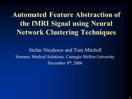 1 Automated Feature Abstraction of the fMRI Signal using Neural Network Clustering Techniques Stefan Niculescu and Tom Mitchell Siemens Medical Solutions,