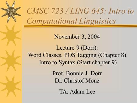 CMSC 723 / LING 645: Intro to Computational Linguistics November 3, 2004 Lecture 9 (Dorr): Word Classes, POS Tagging (Chapter 8) Intro to Syntax (Start.