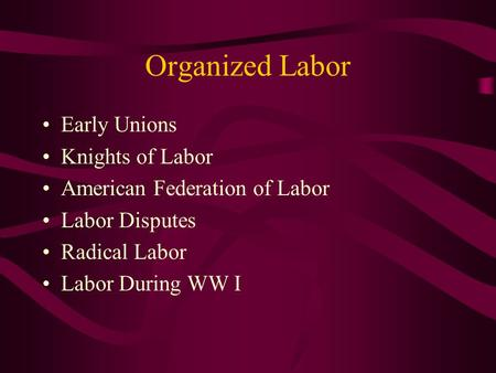 Organized Labor Early Unions Knights of Labor American Federation of Labor Labor Disputes Radical Labor Labor During WW I.