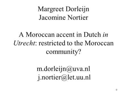 0 Margreet Dorleijn Jacomine Nortier A Moroccan accent in Dutch in Utrecht: restricted to the Moroccan community?