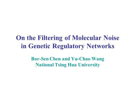 On the Filtering of Molecular Noise in Genetic Regulatory Networks Bor-Sen Chen and Yu-Chao Wang National Tsing Hua University.