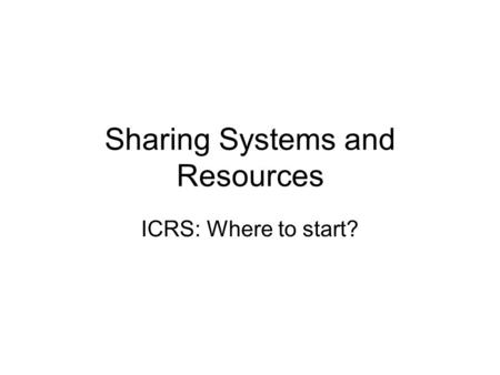 Sharing Systems and Resources ICRS: Where to start?