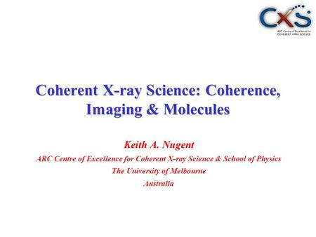 Keith A. Nugent ARC Centre of Excellence for Coherent X-ray Science & School of Physics The University of Melbourne Australia Coherent X-ray Science: Coherence,