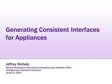 Generating Consistent Interfaces for Appliances Jeffrey Nichols Second Workshop on Multi-User and Ubiquitous User Interfaces (M3UI) Intelligent User Interfaces.
