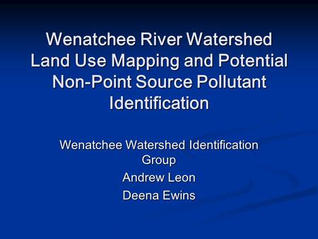 Wenatchee River Watershed Land Use Mapping and Potential Non-Point Source Pollutant Identification Wenatchee Watershed Identification Group Andrew Leon.