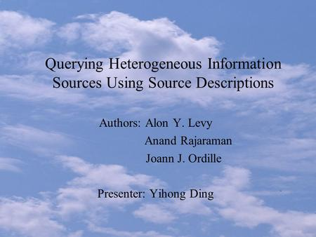 Querying Heterogeneous Information Sources Using Source Descriptions Authors: Alon Y. Levy Anand Rajaraman Joann J. Ordille Presenter: Yihong Ding.