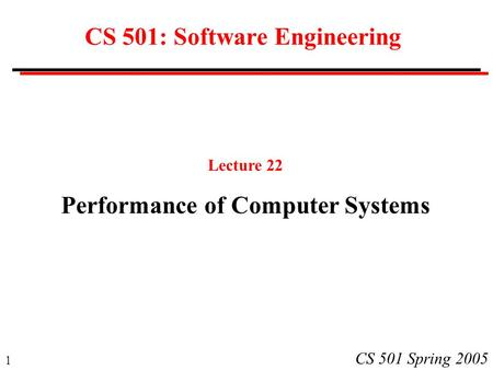 1 CS 501 Spring 2005 CS 501: Software Engineering Lecture 22 Performance of Computer Systems.