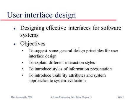 ©Ian Sommerville 2000 Software Engineering, 6th edition. Chapter 15Slide 1 User interface design l Designing effective interfaces for software systems.