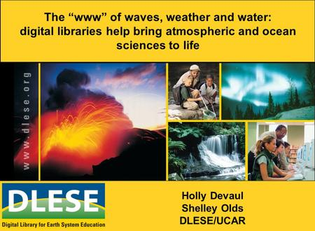 "The ""www"" of waves, weather and water: digital libraries help bring atmospheric and ocean sciences to life Holly Devaul Shelley Olds DLESE/UCAR."