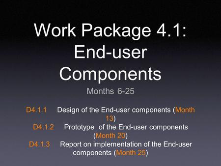 Work Package 4.1: End-user Components Months 6-25 D4.1.1Design of the End-user components (Month 13) D4.1.2Prototype of the End-user components (Month.