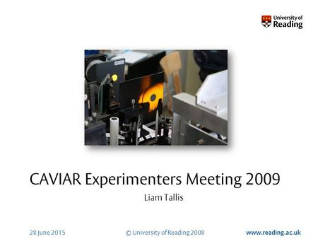 © University of Reading 2008 www.reading.ac.uk 28 June 2015 CAVIAR Experimenters Meeting 2009 Liam Tallis.