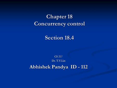 Chapter 18 Concurrency control Section 18.4 CS 257 Dr. T.Y.Lin Abhishek Pandya ID - 112.
