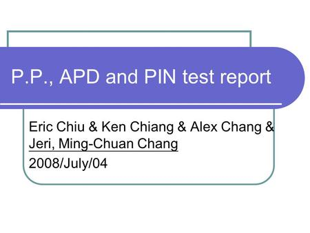 P.P., APD and PIN test report Eric Chiu & Ken Chiang & Alex Chang & Jeri, Ming-Chuan Chang 2008/July/04.
