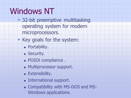 Windows NT  32-bit preemptive multitasking operating system for modern microprocessors.  Key goals for the system: Portability. Security. POSIX compliance.