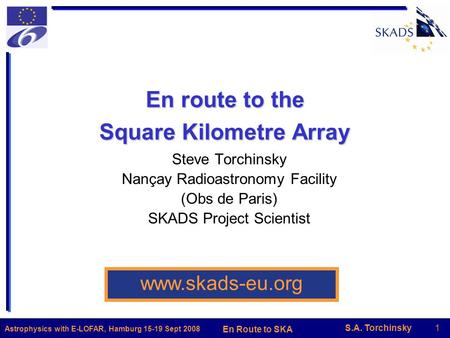 S.A. Torchinsky1 En Route to SKA Astrophysics with E-LOFAR, Hamburg 15-19 Sept 2008 En route to the Square Kilometre Array Steve Torchinsky Nançay Radioastronomy.
