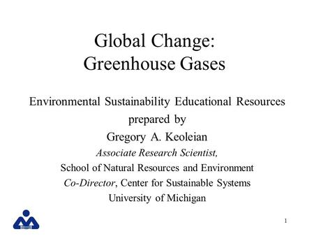 1 Global Change: Greenhouse Gases Environmental Sustainability Educational Resources prepared by Gregory A. Keoleian Associate Research Scientist, School.