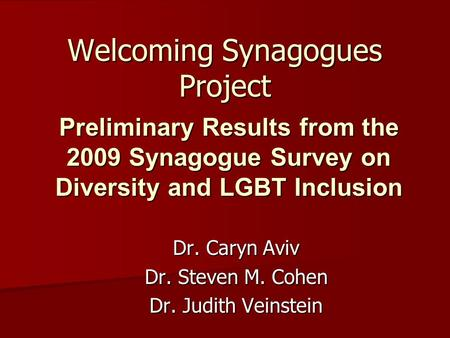 Welcoming Synagogues Project Dr. Caryn Aviv Dr. Steven M. Cohen Dr. Judith Veinstein Preliminary Results from the 2009 Synagogue Survey on Diversity and.