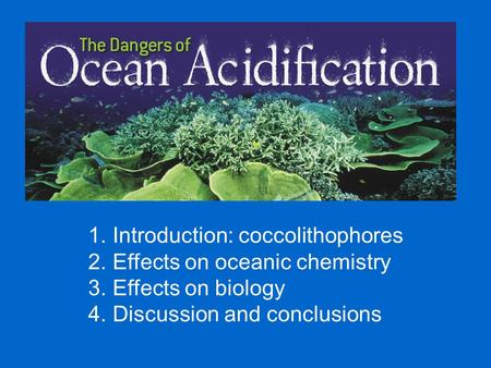 1. Introduction: coccolithophores 2. Effects on oceanic chemistry 3. Effects on biology 4. Discussion and conclusions.