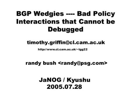 BGP Wedgies ---- Bad Policy Interactions that Cannot be Debugged JaNOG / Kyushu 2005.07.28