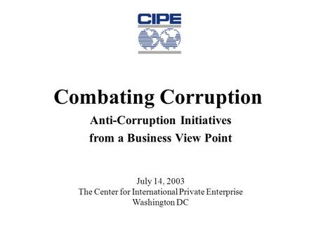 Combating Corruption Anti-Corruption Initiatives from a Business View Point July 14, 2003 The Center for International Private Enterprise Washington DC.