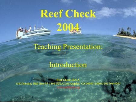 Reef Check 2004 Teaching Presentation: Introduction Reef Check-UCLA 1362 Hershey Hall Box 95-1496 UCLA Los Angeles, CA 90095-1496 (310) 794-4985 www.reefcheck.org.