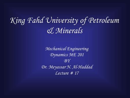 King Fahd University of Petroleum & Minerals Mechanical Engineering Dynamics ME 201 BY Dr. Meyassar N. Al-Haddad Lecture # 17.
