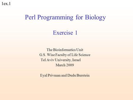 1ex.1 Perl Programming for Biology Exercise 1 The Bioinformatics Unit G.S. Wise Faculty of Life Science Tel Aviv University, Israel March 2009 Eyal Privman.
