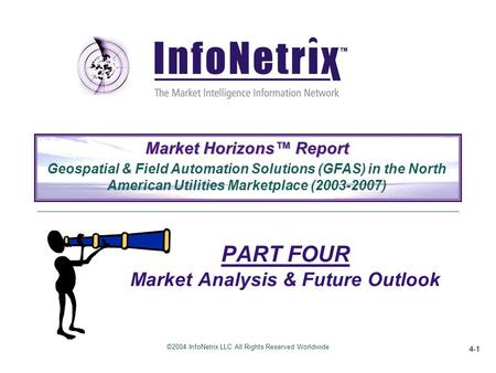 ©2004 InfoNetrix LLC All Rights Reserved Worldwide 4-1 PART FOUR Market Analysis & Future Outlook Market Horizons™ Report Geospatial & Field Automation.