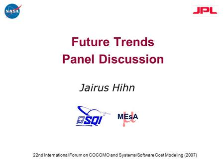MEsA Future Trends Panel Discussion Jairus Hihn 22nd International Forum on COCOMO and Systems/Software Cost Modeling (2007)
